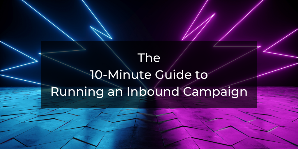 The 10-Minute Guide to Running an Inbound Campaign